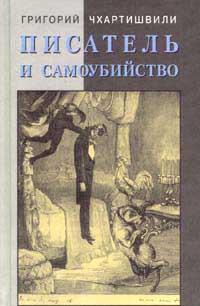 Григорий Чхартишвили. «Писатель и самоубийство».